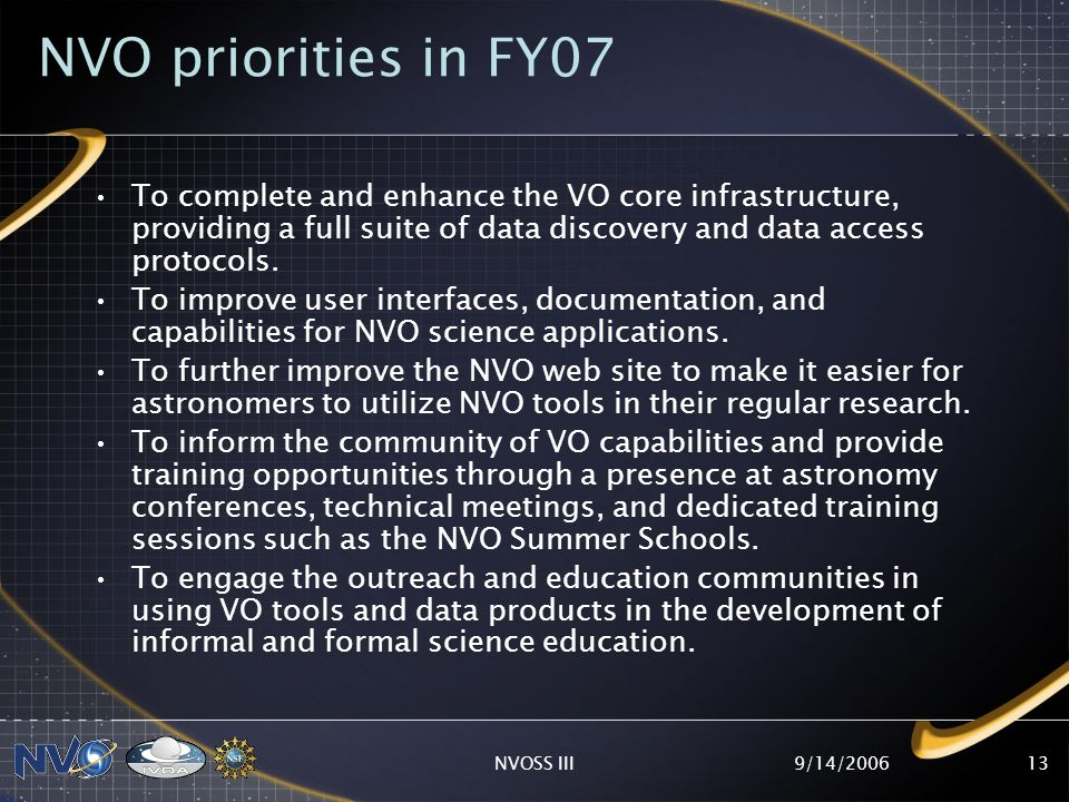 9/14/2006NVOSS III13 NVO priorities in FY07 To complete and enhance the VO core infrastructure, providing a full suite of data discovery and data access protocols.