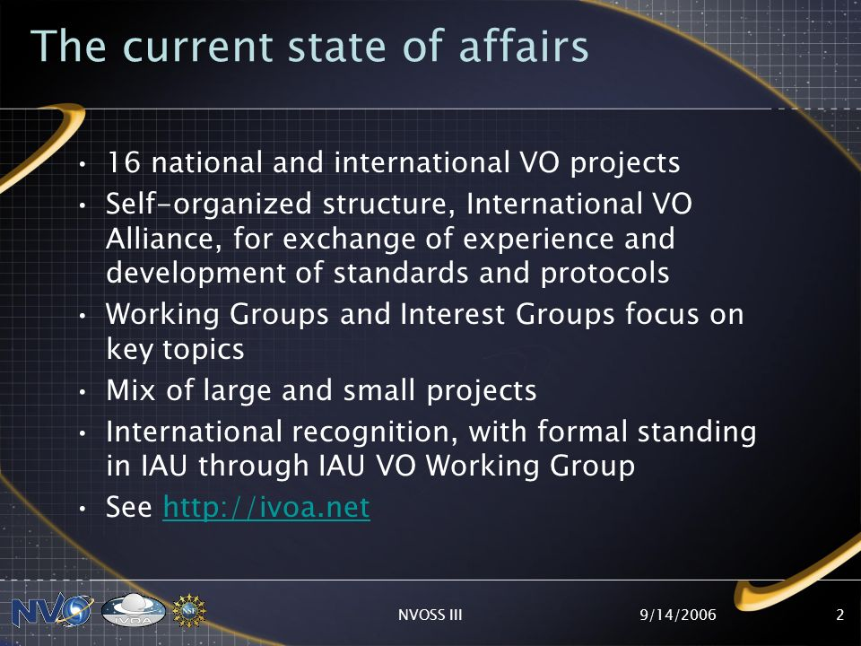 9/14/2006NVOSS III2 The current state of affairs 16 national and international VO projects Self-organized structure, International VO Alliance, for exchange of experience and development of standards and protocols Working Groups and Interest Groups focus on key topics Mix of large and small projects International recognition, with formal standing in IAU through IAU VO Working Group See