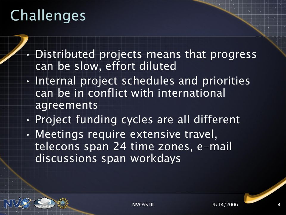 9/14/2006NVOSS III4 Challenges Distributed projects means that progress can be slow, effort diluted Internal project schedules and priorities can be in conflict with international agreements Project funding cycles are all different Meetings require extensive travel, telecons span 24 time zones,  discussions span workdays