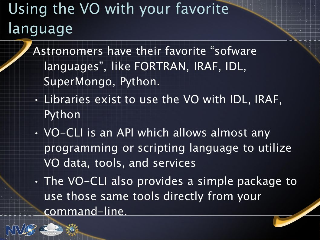 Using the VO with your favorite language Astronomers have their favorite sofware languages, like FORTRAN, IRAF, IDL, SuperMongo, Python.