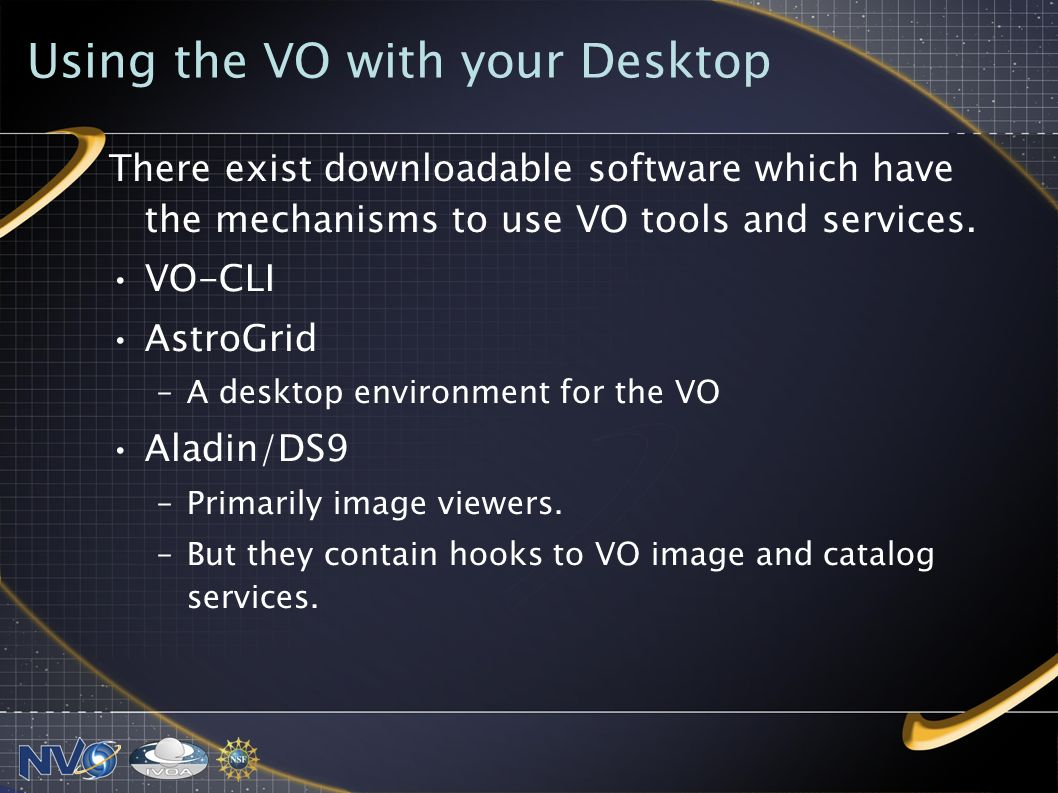 Using the VO with your Desktop There exist downloadable software which have the mechanisms to use VO tools and services.