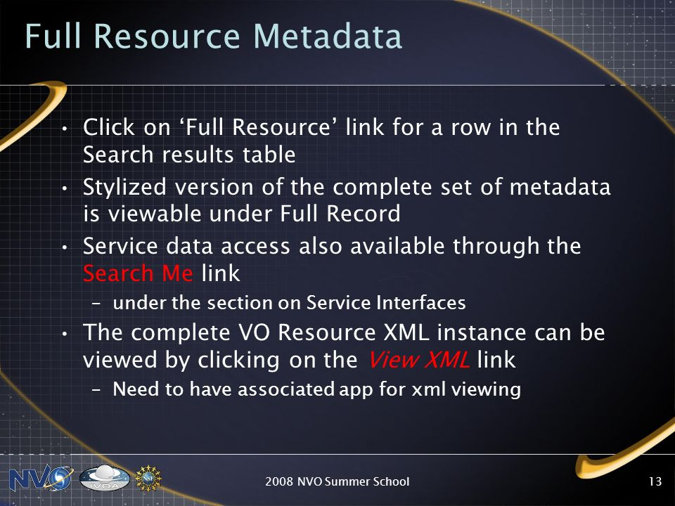 Service Portal Data Access Catalogs and Images are accessible through a link to Simple Data Query –Search Me link appears under Browse/Query column All service types provide interface access URL which are listed in the column accessURL –Invocation requires a priori knowledge of standard protocol implementation 2008 NVO Summer School12