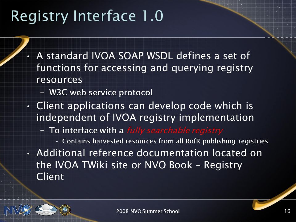 Developers - Registry Clients The registry has 3 sets of web service programmatic interfaces that are based on –IVOA standard Registry Interface 1.0 http://nvo.stsci.edu/vor10/ristandardservice.asmx –NVO Registry Portal service interfaces http://nvo.stsci.edu/vor10/NVORegInt.asmx –IVOA Registry Open Archives Initiatives (OAI) harvesting service http://nvo.stsci.edu/vor10/STOAI.asmx 2008 NVO Summer School15
