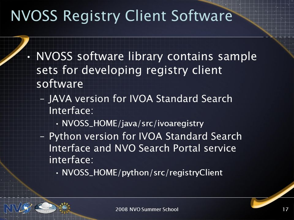 Registry Interface 1.0 A standard IVOA SOAP WSDL defines a set of functions for accessing and querying registry resources –W3C web service protocol Client applications can develop code which is independent of IVOA registry implementation –To interface with a fully searchable registry Contains harvested resources from all RofR publishing registries Additional reference documentation located on the IVOA TWiki site or NVO Book – Registry Client 2008 NVO Summer School16