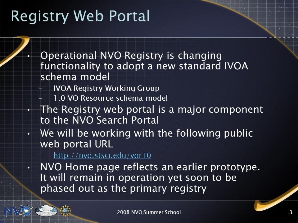 3 Registry Web Portal Operational NVO Registry is changing functionality to adopt a new standard IVOA schema model –IVOA Registry Working Group –1.0 VO Resource schema model The Registry web portal is a major component to the NVO Search Portal We will be working with the following public web portal URL –http://nvo.stsci.edu/vor10http://nvo.stsci.edu/vor10 NVO Home page reflects an earlier prototype.