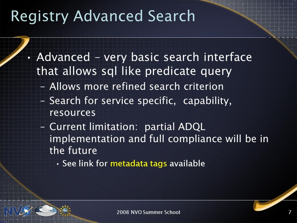Registry Advanced Search Advanced – very basic search interface that allows sql like predicate query –Allows more refined search criterion –Search for service specific, capability, resources –Current limitation: partial ADQL implementation and full compliance will be in the future See link for metadata tags available 2008 NVO Summer School7