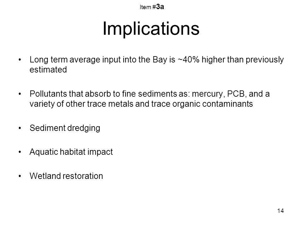 14 Implications Long term average input into the Bay is ~40% higher than previously estimated Pollutants that absorb to fine sediments as: mercury, PCB, and a variety of other trace metals and trace organic contaminants Sediment dredging Aquatic habitat impact Wetland restoration Item # 3a