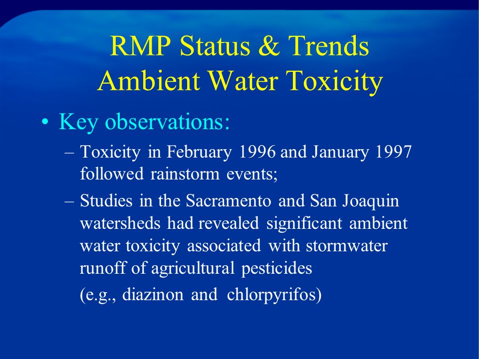 RMP Status & Trends Ambient Water Toxicity Key observations: –Toxicity in February 1996 and January 1997 followed rainstorm events; –Studies in the Sacramento and San Joaquin watersheds had revealed significant ambient water toxicity associated with stormwater runoff of agricultural pesticides (e.g., diazinon and chlorpyrifos)