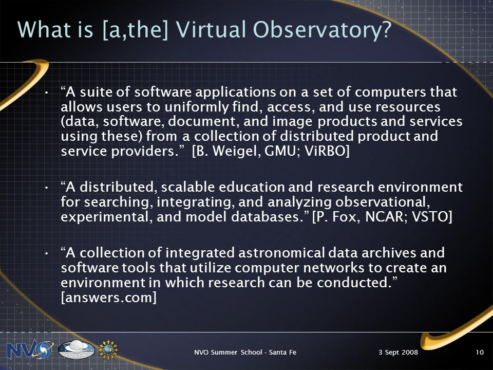 3 Sept 2008NVO Summer School - Santa Fe10 What is [a,the] Virtual Observatory.