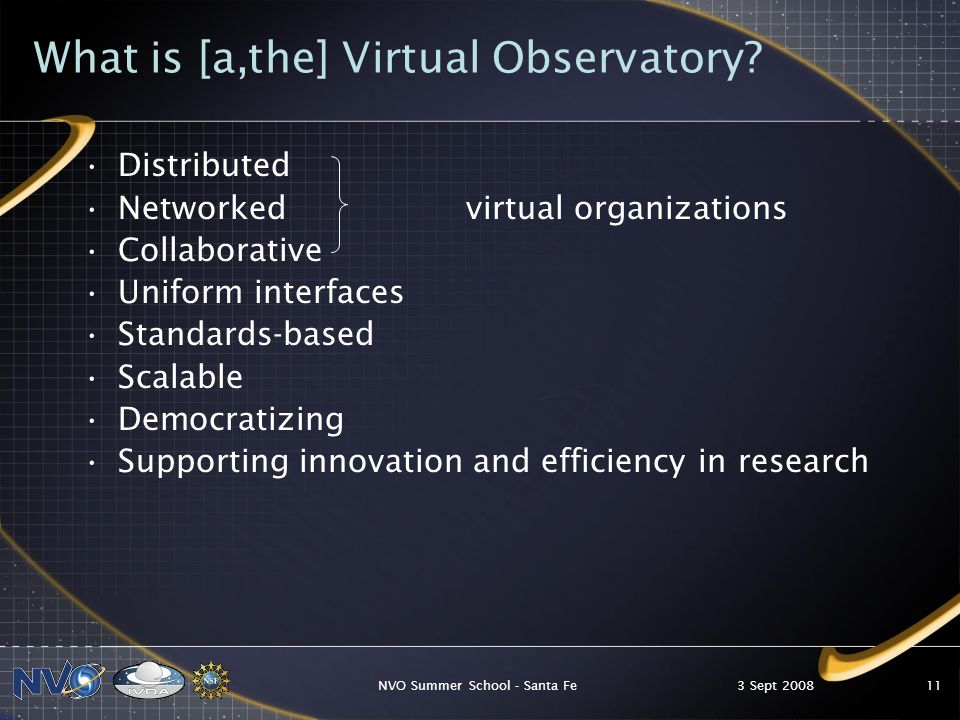 3 Sept 2008NVO Summer School - Santa Fe11 What is [a,the] Virtual Observatory.