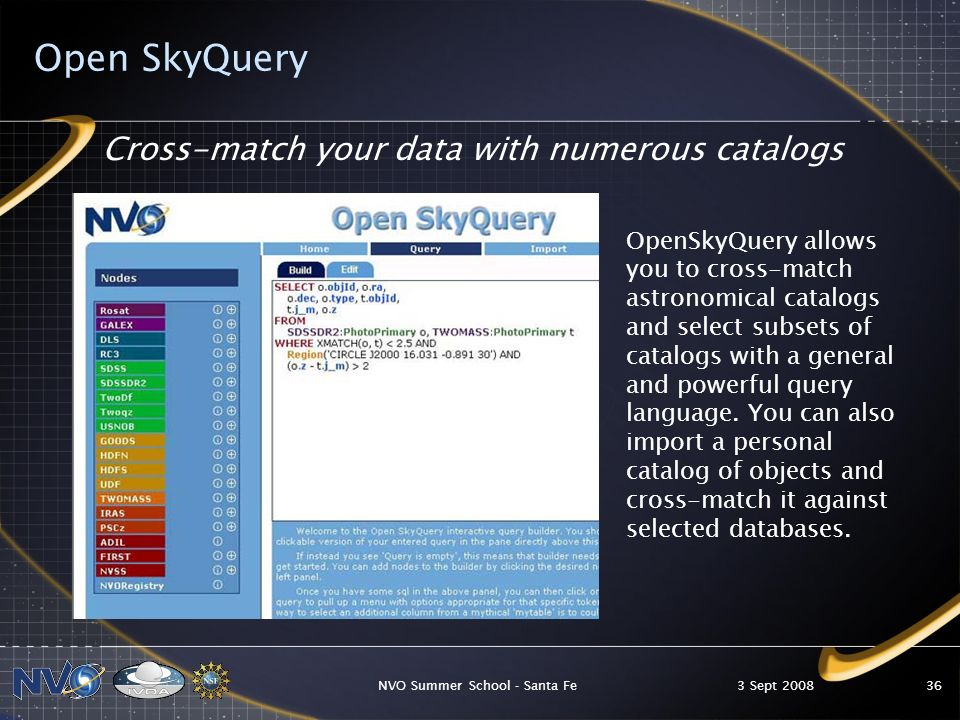 3 Sept 2008NVO Summer School - Santa Fe36 Open SkyQuery Cross-match your data with numerous catalogs OpenSkyQuery allows you to cross-match astronomical catalogs and select subsets of catalogs with a general and powerful query language.