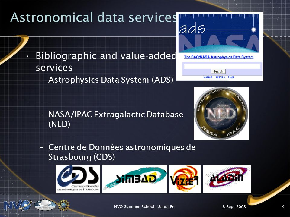 3 Sept 2008NVO Summer School - Santa Fe4 Astronomical data services Bibliographic and value-added services –Astrophysics Data System (ADS) –NASA/IPAC Extragalactic Database (NED) –Centre de Données astronomiques de Strasbourg (CDS)