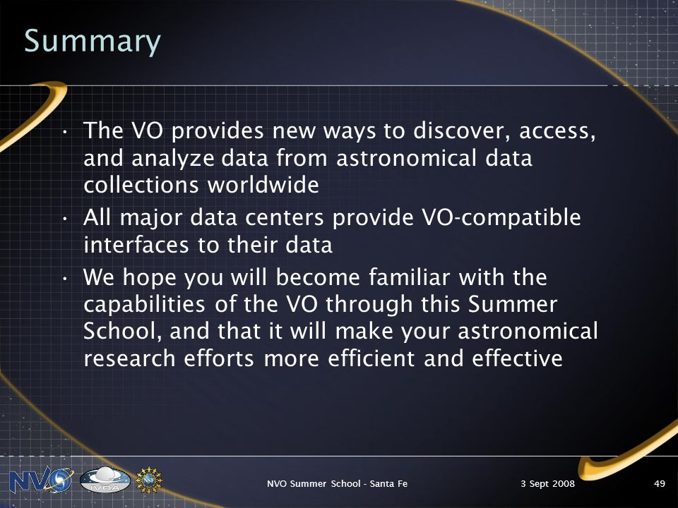 3 Sept 2008NVO Summer School - Santa Fe49 Summary The VO provides new ways to discover, access, and analyze data from astronomical data collections worldwide All major data centers provide VO-compatible interfaces to their data We hope you will become familiar with the capabilities of the VO through this Summer School, and that it will make your astronomical research efforts more efficient and effective