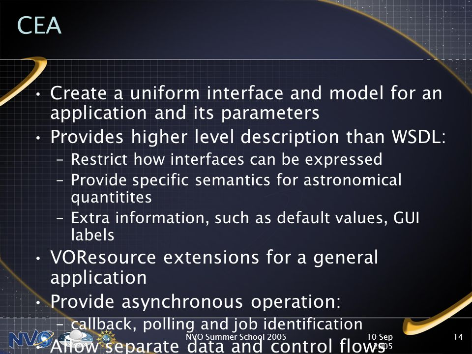 10 Sep 2005 NVO Summer School 200514 CEA Create a uniform interface and model for an application and its parameters Provides higher level description than WSDL: –Restrict how interfaces can be expressed –Provide specific semantics for astronomical quantitites –Extra information, such as default values, GUI labels VOResource extensions for a general application Provide asynchronous operation: –callback, polling and job identification Allow separate data and control flows