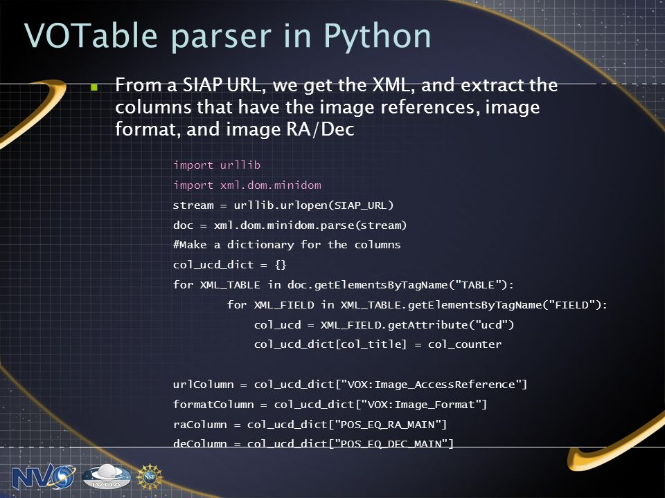 VOTable parser in Python import urllib import xml.dom.minidom stream = urllib.urlopen(SIAP_URL) doc = xml.dom.minidom.parse(stream) #Make a dictionary for the columns col_ucd_dict = {} for XML_TABLE in doc.getElementsByTagName( TABLE ): for XML_FIELD in XML_TABLE.getElementsByTagName( FIELD ): col_ucd = XML_FIELD.getAttribute( ucd ) col_ucd_dict[col_title] = col_counter urlColumn = col_ucd_dict[ VOX:Image_AccessReference ] formatColumn = col_ucd_dict[ VOX:Image_Format ] raColumn = col_ucd_dict[ POS_EQ_RA_MAIN ] deColumn = col_ucd_dict[ POS_EQ_DEC_MAIN ] From a SIAP URL, we get the XML, and extract the columns that have the image references, image format, and image RA/Dec