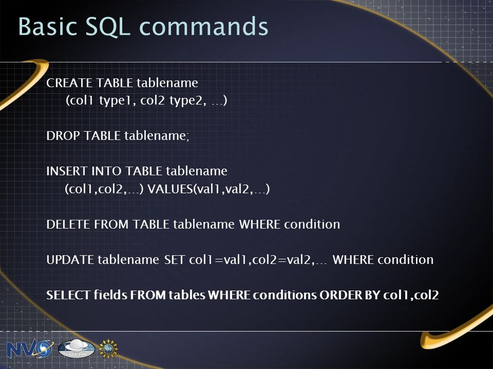 Basic SQL commands CREATE TABLE tablename (col1 type1, col2 type2, …) DROP TABLE tablename; INSERT INTO TABLE tablename (col1,col2,…) VALUES(val1,val2,…) DELETE FROM TABLE tablename WHERE condition UPDATE tablename SET col1=val1,col2=val2,… WHERE condition SELECT fields FROM tables WHERE conditions ORDER BY col1,col2