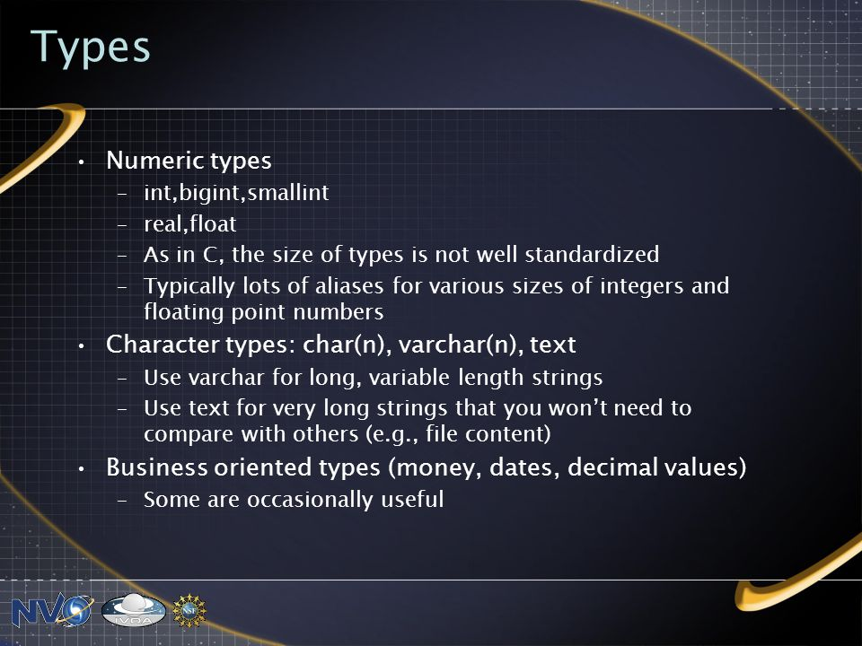 Types Numeric types –int,bigint,smallint –real,float –As in C, the size of types is not well standardized –Typically lots of aliases for various sizes of integers and floating point numbers Character types: char(n), varchar(n), text –Use varchar for long, variable length strings –Use text for very long strings that you wont need to compare with others (e.g., file content) Business oriented types (money, dates, decimal values) –Some are occasionally useful