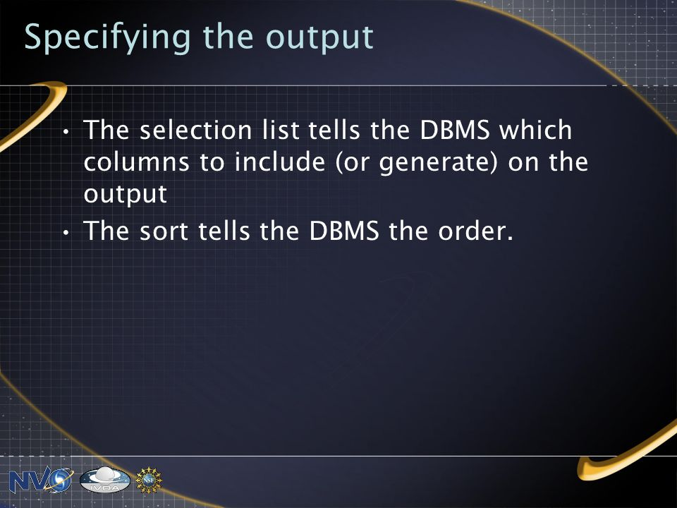 Specifying the output The selection list tells the DBMS which columns to include (or generate) on the output The sort tells the DBMS the order.