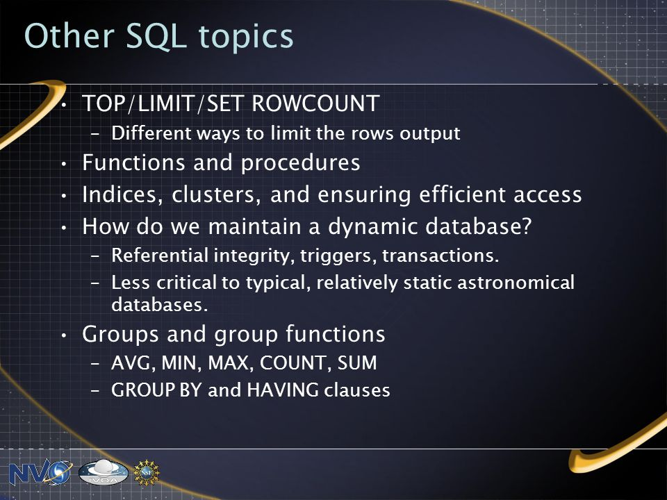 Other SQL topics TOP/LIMIT/SET ROWCOUNT –Different ways to limit the rows output Functions and procedures Indices, clusters, and ensuring efficient access How do we maintain a dynamic database.