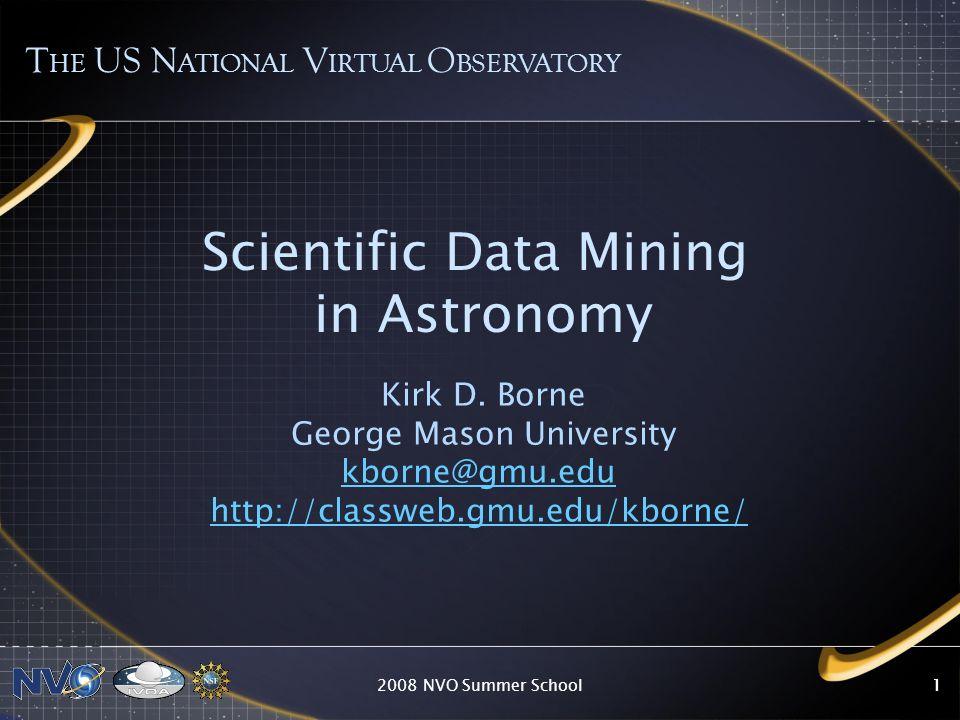 2008 NVO Summer School11 Scientific Data Mining in Astronomy Kirk D. Borne George Mason University kborne@gmu.edu http://classweb.gmu.edu/kborne/ T HE