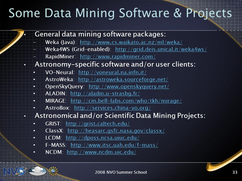 2008 NVO Summer School33 Some Data Mining Software & Projects General data mining software packages: –Weka (Java): http://www.cs.waikato.ac.nz/ml/weka