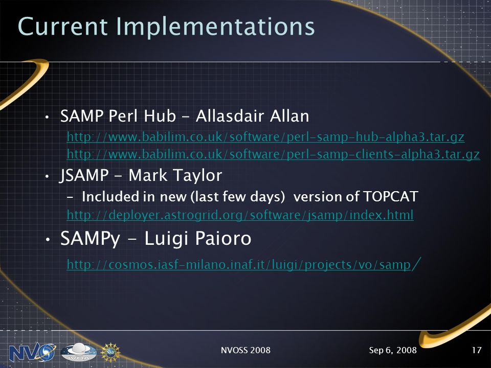 Sep 6, 2008NVOSS 200817 Current Implementations SAMP Perl Hub - Allasdair Allan http://www.babilim.co.uk/software/perl-samp-hub-alpha3.tar.gz http://www.babilim.co.uk/software/perl-samp-clients-alpha3.tar.gz JSAMP - Mark Taylor –Included in new (last few days) version of TOPCAT http://deployer.astrogrid.org/software/jsamp/index.html SAMPy - Luigi Paioro http://cosmos.iasf-milano.inaf.it/luigi/projects/vo/samp /