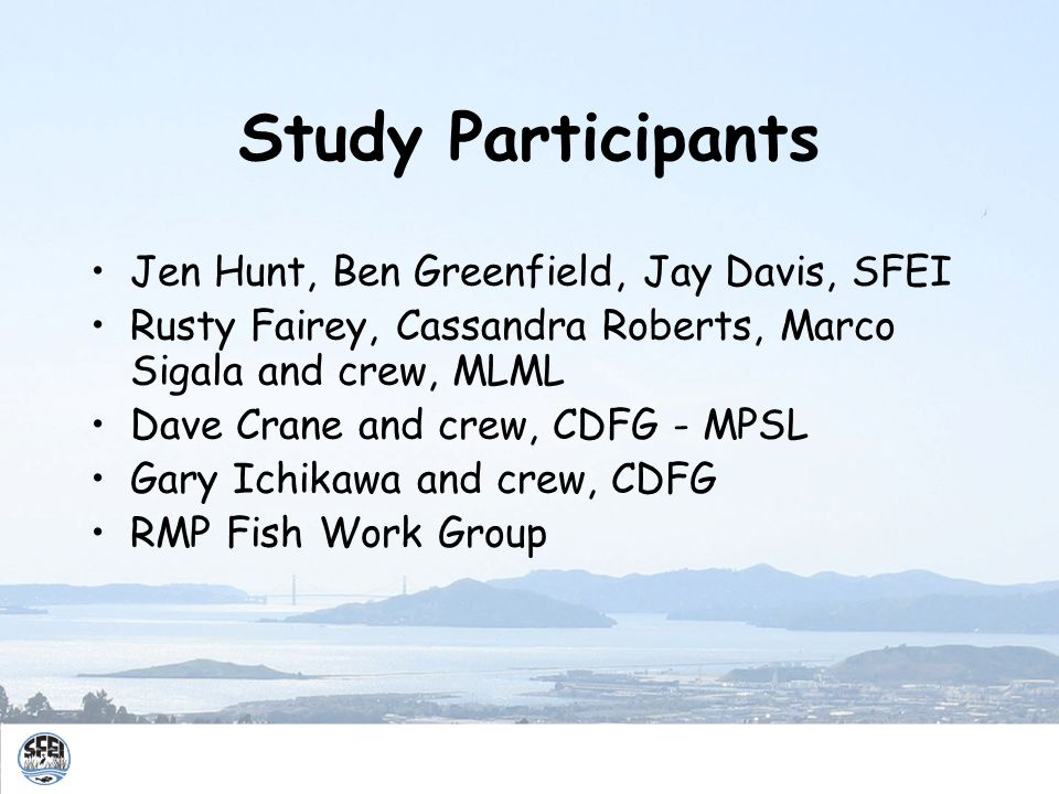 Study Participants Jen Hunt, Ben Greenfield, Jay Davis, SFEI Rusty Fairey, Cassandra Roberts, Marco Sigala and crew, MLML Dave Crane and crew, CDFG -