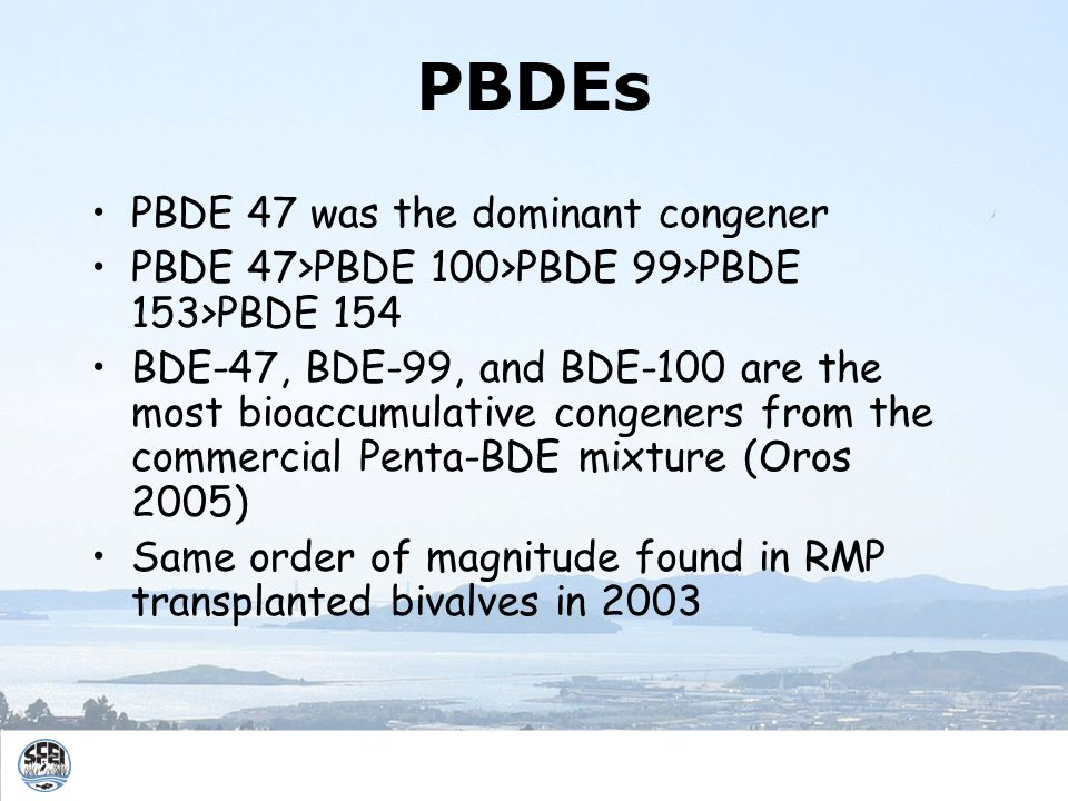 PBDEs PBDE 47 was the dominant congener PBDE 47>PBDE 100>PBDE 99>PBDE 153>PBDE 154 BDE-47, BDE-99, and BDE-100 are the most bioaccumulative congeners from the commercial Penta-BDE mixture (Oros 2005) Same order of magnitude found in RMP transplanted bivalves in 2003