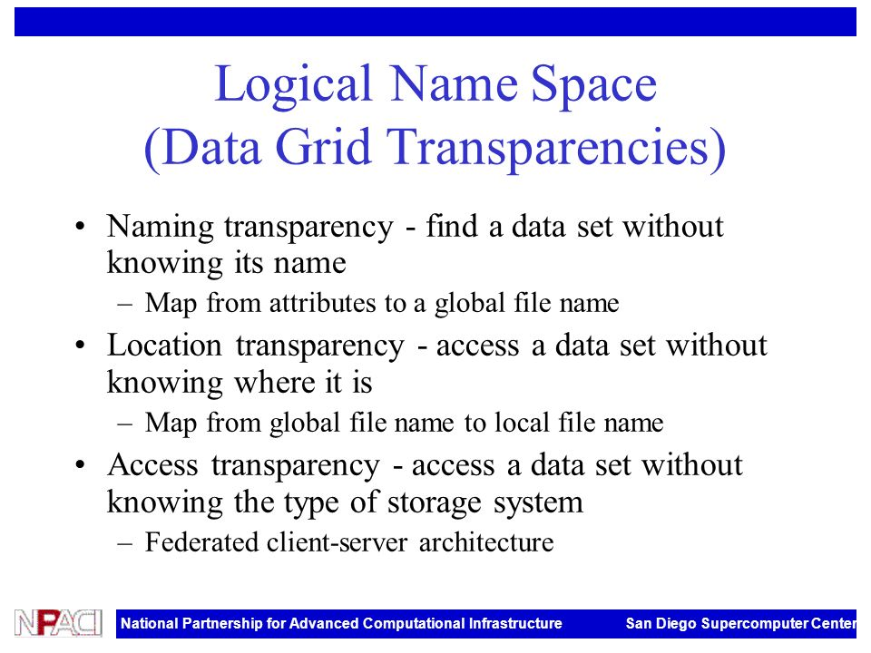 National Partnership for Advanced Computational Infrastructure San Diego Supercomputer Center Logical Name Space (Data Grid Transparencies) Naming transparency - find a data set without knowing its name –Map from attributes to a global file name Location transparency - access a data set without knowing where it is –Map from global file name to local file name Access transparency - access a data set without knowing the type of storage system –Federated client-server architecture