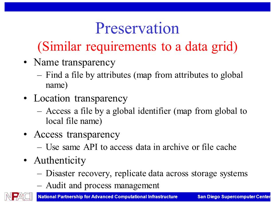 National Partnership for Advanced Computational Infrastructure San Diego Supercomputer Center Preservation (Similar requirements to a data grid) Name transparency –Find a file by attributes (map from attributes to global name) Location transparency –Access a file by a global identifier (map from global to local file name) Access transparency –Use same API to access data in archive or file cache Authenticity –Disaster recovery, replicate data across storage systems –Audit and process management