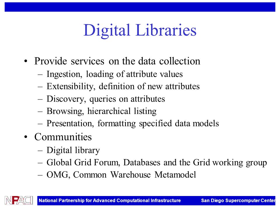 National Partnership for Advanced Computational Infrastructure San Diego Supercomputer Center Digital Libraries Provide services on the data collection –Ingestion, loading of attribute values –Extensibility, definition of new attributes –Discovery, queries on attributes –Browsing, hierarchical listing –Presentation, formatting specified data models Communities –Digital library –Global Grid Forum, Databases and the Grid working group –OMG, Common Warehouse Metamodel