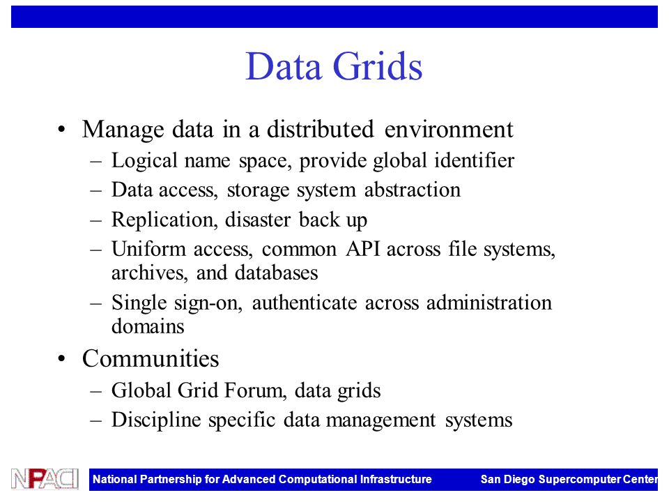 National Partnership for Advanced Computational Infrastructure San Diego Supercomputer Center Data Grids Manage data in a distributed environment –Logical name space, provide global identifier –Data access, storage system abstraction –Replication, disaster back up –Uniform access, common API across file systems, archives, and databases –Single sign-on, authenticate across administration domains Communities –Global Grid Forum, data grids –Discipline specific data management systems