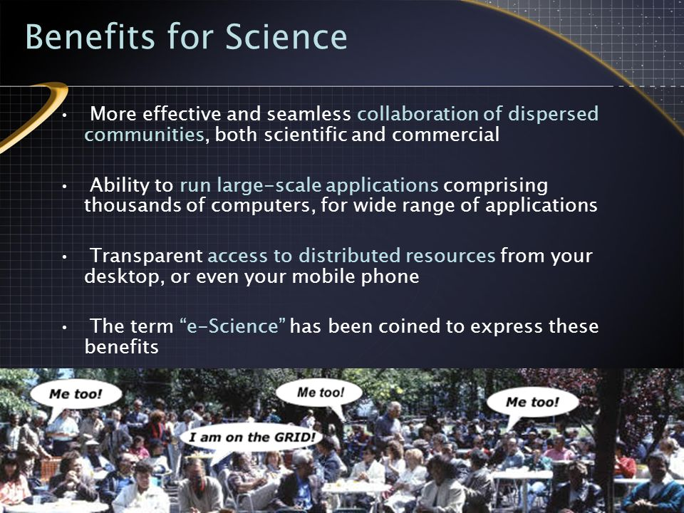 Benefits for Science More effective and seamless collaboration of dispersed communities, both scientific and commercial Ability to run large-scale applications comprising thousands of computers, for wide range of applications Transparent access to distributed resources from your desktop, or even your mobile phone The term e-Science has been coined to express these benefits