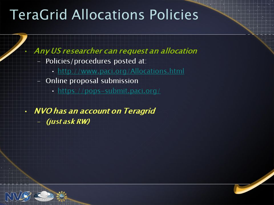 TeraGrid Allocations Policies Any US researcher can request an allocation –Policies/procedures posted at:   –Online proposal submission   NVO has an account on Teragrid –(just ask RW)