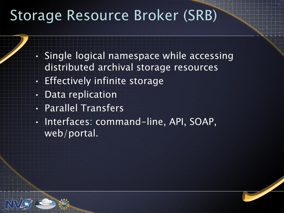 Storage Resource Broker (SRB) Single logical namespace while accessing distributed archival storage resources Effectively infinite storage Data replication Parallel Transfers Interfaces: command-line, API, SOAP, web/portal.