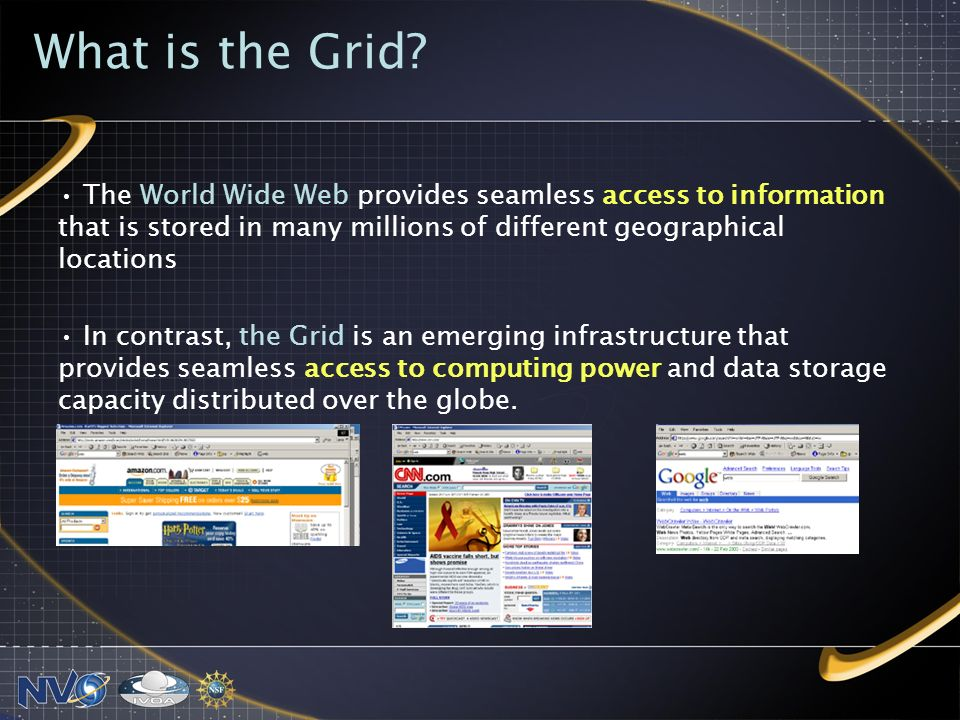 The World Wide Web provides seamless access to information that is stored in many millions of different geographical locations In contrast, the Grid is an emerging infrastructure that provides seamless access to computing power and data storage capacity distributed over the globe.