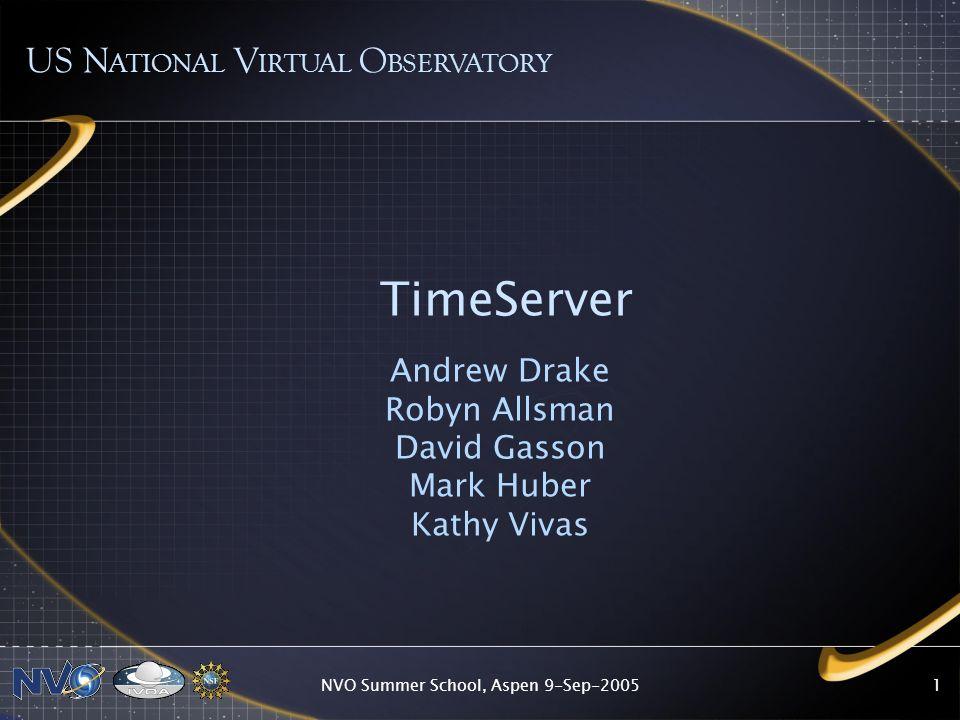NVO Summer School, Aspen 9-Sep-20051 TimeServer Andrew Drake Robyn Allsman David Gasson Mark Huber Kathy Vivas US N ATIONAL V IRTUAL O BSERVATORY