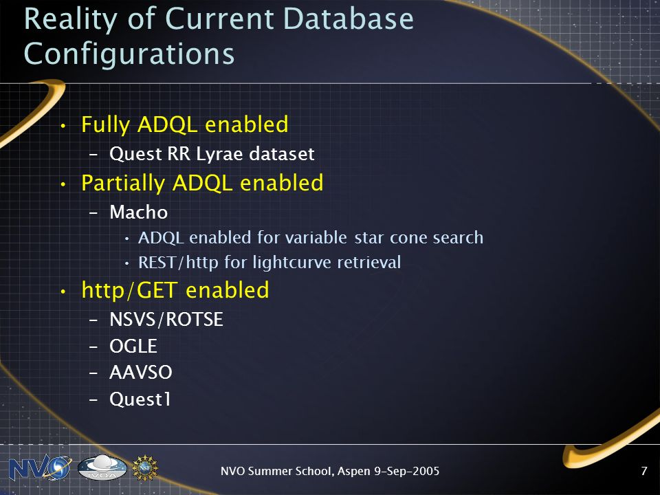 NVO Summer School, Aspen 9-Sep Reality of Current Database Configurations Fully ADQL enabled –Quest RR Lyrae dataset Partially ADQL enabled –Macho ADQL enabled for variable star cone search REST/http for lightcurve retrieval http/GET enabled –NSVS/ROTSE –OGLE –AAVSO –Quest1