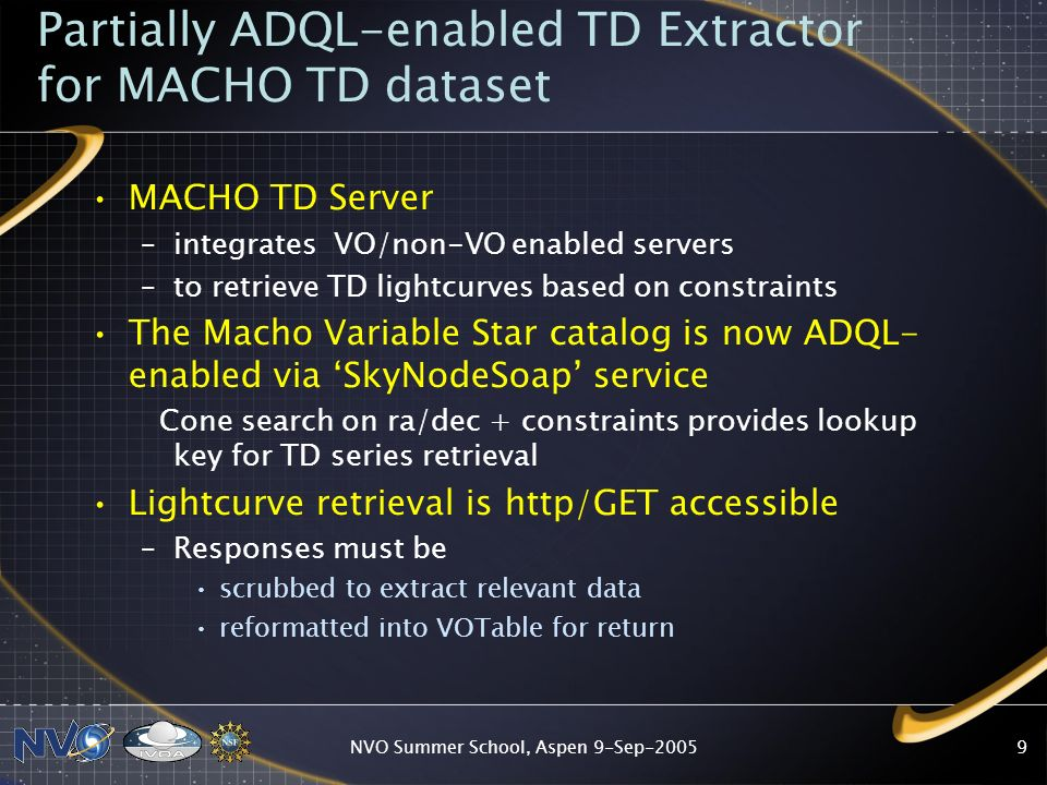 NVO Summer School, Aspen 9-Sep Partially ADQL-enabled TD Extractor for MACHO TD dataset MACHO TD Server –integrates VO/non-VO enabled servers –to retrieve TD lightcurves based on constraints The Macho Variable Star catalog is now ADQL- enabled via SkyNodeSoap service Cone search on ra/dec + constraints provides lookup key for TD series retrieval Lightcurve retrieval is http/GET accessible –Responses must be scrubbed to extract relevant data reformatted into VOTable for return