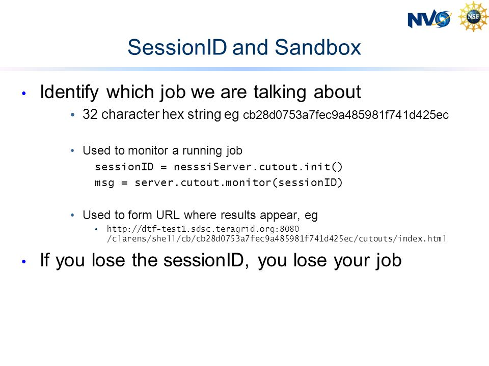 SessionID and Sandbox Identify which job we are talking about 32 character hex string eg cb28d0753a7fec9a485981f741d425ec Used to monitor a running job sessionID = nesssiServer.cutout.init() msg = server.cutout.monitor(sessionID) Used to form URL where results appear, eg http://dtf-test1.sdsc.teragrid.org:8080 /clarens/shell/cb/cb28d0753a7fec9a485981f741d425ec/cutouts/index.html If you lose the sessionID, you lose your job