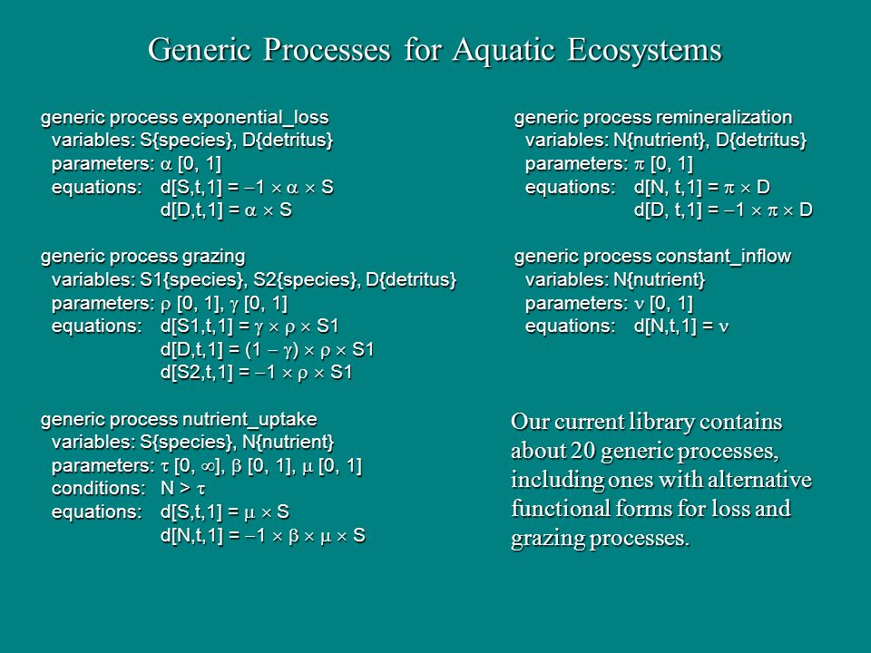 Generic Processes for Aquatic Ecosystems generic process exponential_lossgeneric process remineralization variables: S{species}, D{detritus} variables: N{nutrient}, D{detritus} variables: S{species}, D{detritus} variables: N{nutrient}, D{detritus} parameters: [0, 1] parameters: [0, 1] parameters: [0, 1] parameters: [0, 1] equations:d[S,t,1] = 1 S equations:d[N, t,1] = D equations:d[S,t,1] = 1 S equations:d[N, t,1] = D d[D,t,1] = Sd[D, t,1] = 1 D generic process grazinggeneric process constant_inflow variables: S1{species}, S2{species}, D{detritus} variables: N{nutrient} variables: S1{species}, S2{species}, D{detritus} variables: N{nutrient} parameters: [0, 1], [0, 1] parameters: [0, 1] parameters: [0, 1], [0, 1] parameters: [0, 1] equations:d[S1,t,1] = S1 equations:d[N,t,1] = equations:d[S1,t,1] = S1 equations:d[N,t,1] = d[D,t,1] = (1 ) S1 d[S2,t,1] = 1 S1 generic process nutrient_uptake variables: S{species}, N{nutrient} variables: S{species}, N{nutrient} parameters: [0, ], [0, 1], [0, 1] parameters: [0, ], [0, 1], [0, 1] conditions:N > conditions:N > equations:d[S,t,1] = S equations:d[S,t,1] = S d[N,t,1] = 1 S Our current library contains about 20 generic processes, including ones with alternative functional forms for loss and grazing processes.