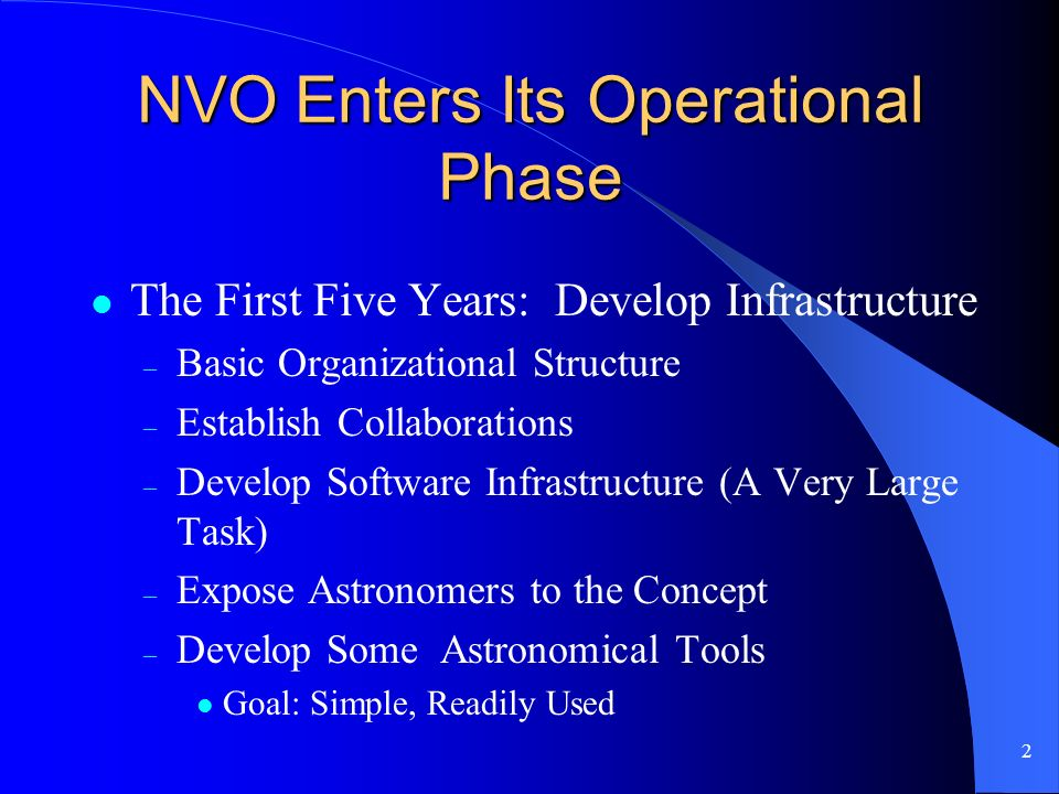 2 NVO Enters Its Operational Phase The First Five Years: Develop Infrastructure – Basic Organizational Structure – Establish Collaborations – Develop Software Infrastructure (A Very Large Task) – Expose Astronomers to the Concept – Develop Some Astronomical Tools Goal: Simple, Readily Used