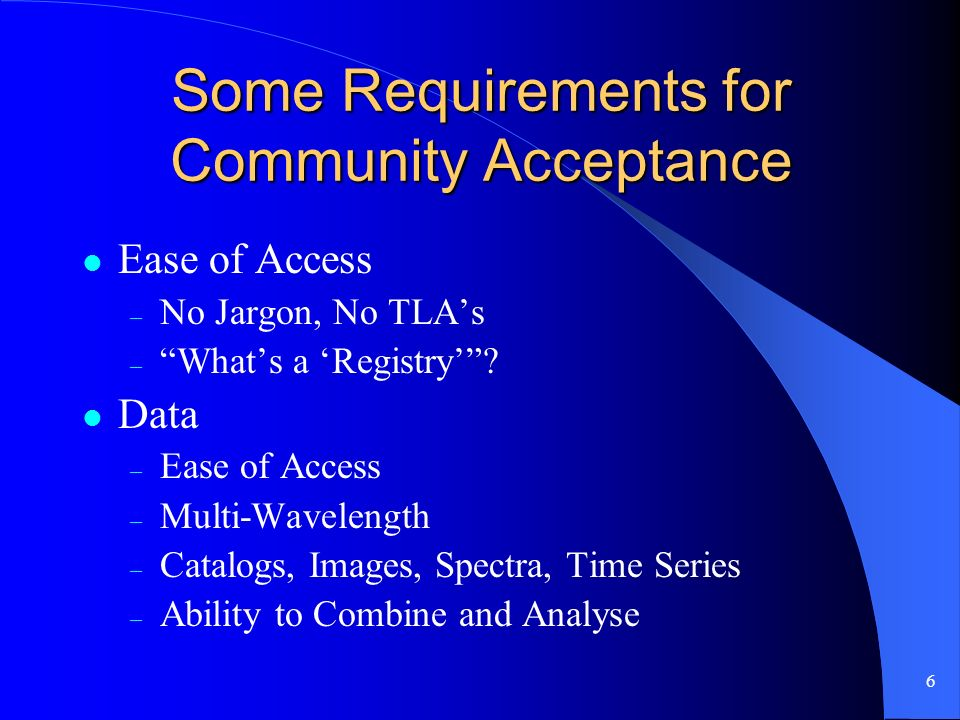 6 Some Requirements for Community Acceptance Ease of Access – No Jargon, No TLAs – Whats a Registry.