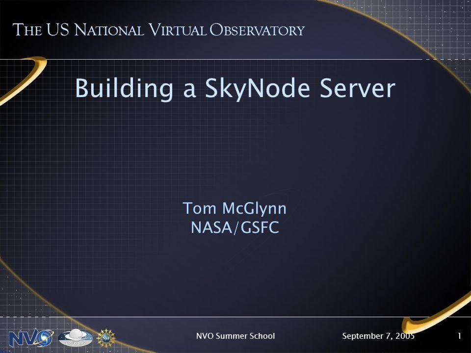 September 7, 2005NVO Summer School1 Building a SkyNode Server Tom McGlynn NASA/GSFC T HE US N ATIONAL V IRTUAL O BSERVATORY
