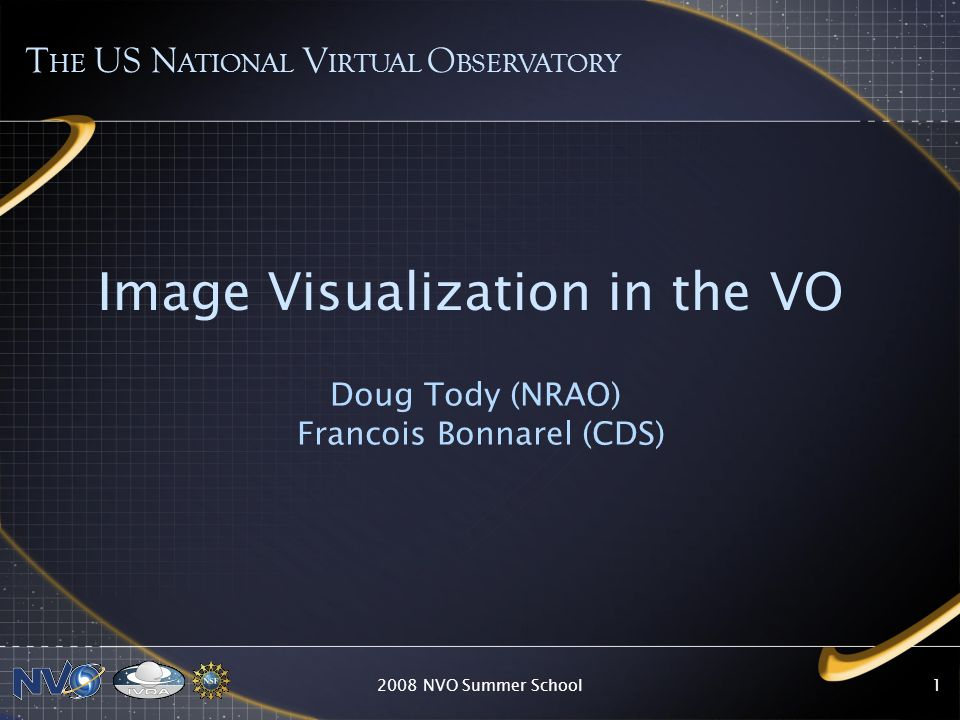 2008 NVO Summer School1 Image Visualization in the VO Doug Tody (NRAO) Francois Bonnarel (CDS) T HE US N ATIONAL V IRTUAL O BSERVATORY
