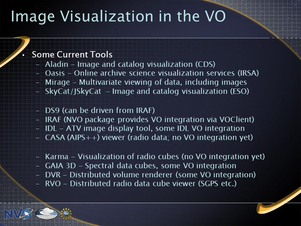 Image Visualization in the VO Some Current Tools –Aladin - Image and catalog visualization (CDS) –Oasis - Online archive science visualization services (IRSA) –Mirage - Multivariate viewing of data, including images –SkyCat/JSkyCat - Image and catalog visualization (ESO) –DS9 (can be driven from IRAF) –IRAF (NVO package provides VO integration via VOClient) –IDL - ATV image display tool, some IDL VO integration –CASA (AIPS++) viewer (radio data; no VO integration yet) –Karma - Visualization of radio cubes (no VO integration yet) –GAIA 3D - Spectral data cubes, some VO integration –DVR - Distributed volume renderer (some VO integration) –RVO - Distributed radio data cube viewer (SGPS etc.)
