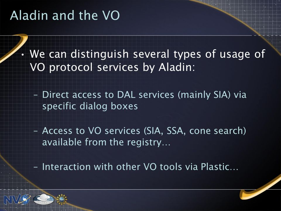 Aladin and the VO We can distinguish several types of usage of VO protocol services by Aladin: –Direct access to DAL services (mainly SIA) via specific dialog boxes –Access to VO services (SIA, SSA, cone search) available from the registry… –Interaction with other VO tools via Plastic…