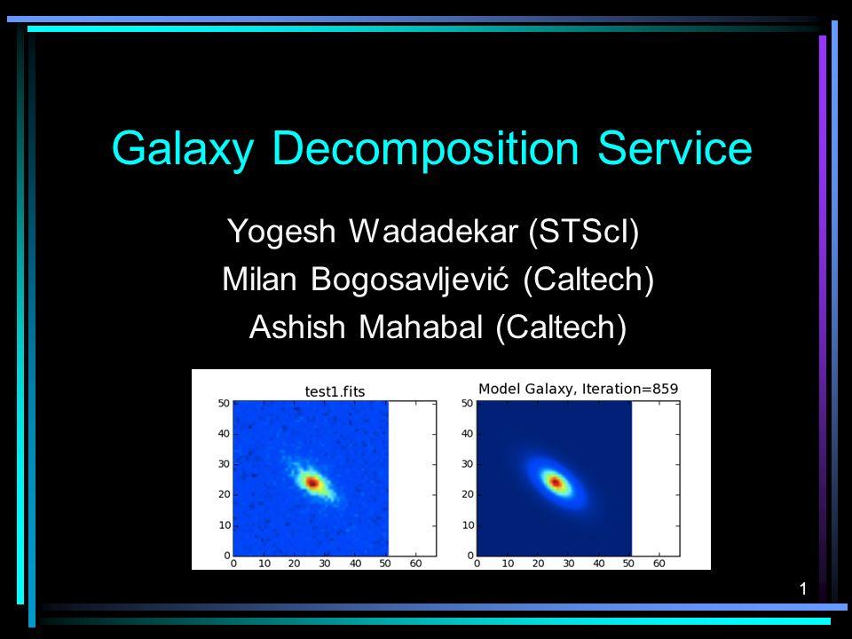 1 Galaxy Decomposition Service Yogesh Wadadekar (STScI) Milan Bogosavljević (Caltech) Ashish Mahabal (Caltech)