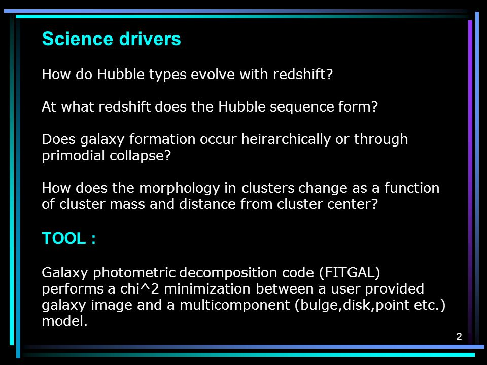 2 Science drivers How do Hubble types evolve with redshift? At what redshift does the Hubble sequence form? Does galaxy formation occur heirarchically