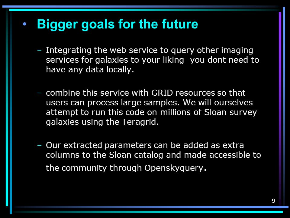 9 Bigger goals for the future –Integrating the web service to query other imaging services for galaxies to your liking you dont need to have any data locally.